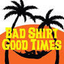 Bad Shirt Good Times
